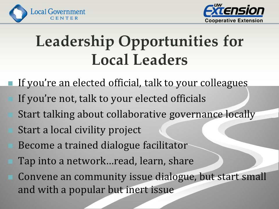Leadership Opportunities for Local Leaders If you're an elected official, talk to your colleagues If you're not, talk to your elected officials Start talking about collaborative governance locally Start a local civility project Become a trained dialogue facilitator Tap into a network…read, learn, share Convene an community issue dialogue, but start small and with a popular but inert issue
