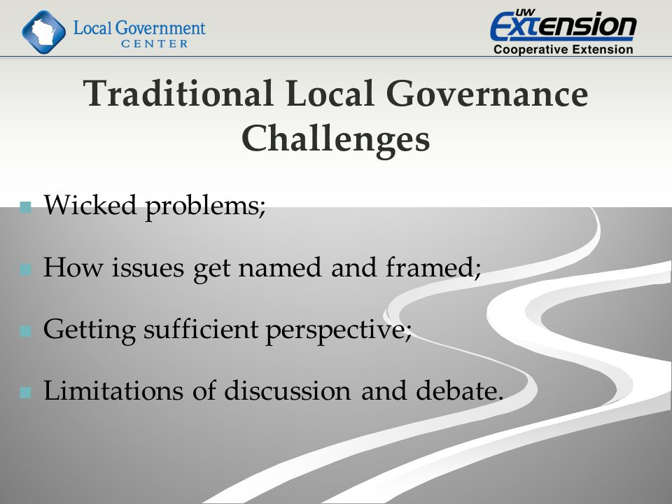 Traditional Local Governance Challenges Wicked problems; How issues get named and framed; Getting sufficient perspective; Limitations of discussion and debate.