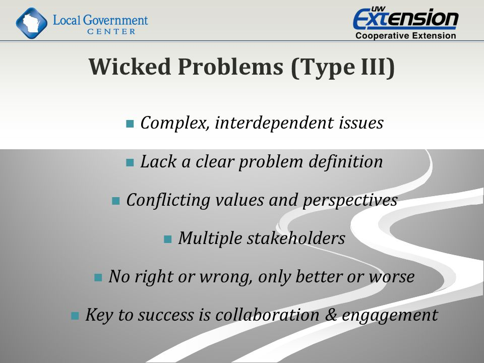 Wicked Problems (Type III) Complex, interdependent issues Lack a clear problem definition Conflicting values and perspectives Multiple stakeholders No right or wrong, only better or worse Key to success is collaboration & engagement