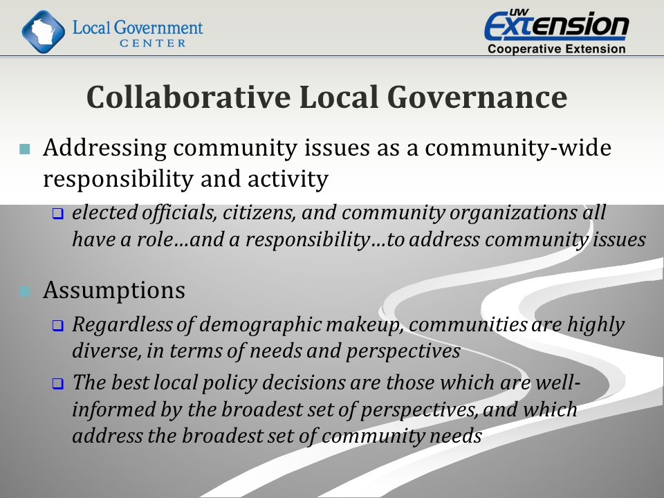 Collaborative Local Governance Addressing community issues as a community-wide responsibility and activity   elected officials, citizens, and community organizations all have a role…and a responsibility…to address community issues Assumptions   Regardless of demographic makeup, communities are highly diverse, in terms of needs and perspectives   The best local policy decisions are those which are well- informed by the broadest set of perspectives, and which address the broadest set of community needs
