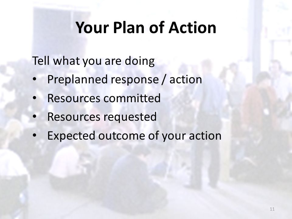Your Plan of Action Tell what you are doing Preplanned response / action Resources committed Resources requested Expected outcome of your action 11