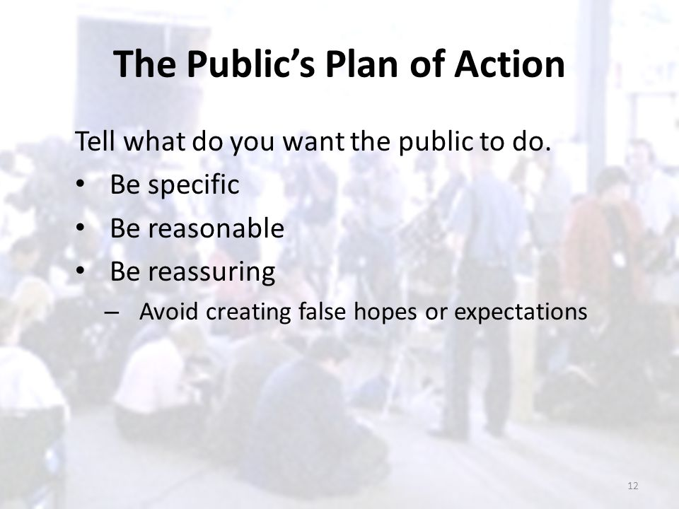 The Public's Plan of Action Tell what do you want the public to do. Be specific Be reasonable Be reassuring – Avoid creating false hopes or expectatio