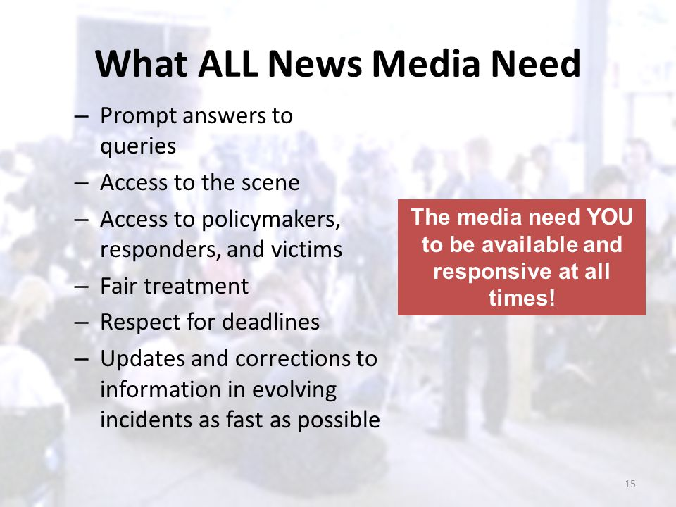 What ALL News Media Need – Prompt answers to queries – Access to the scene – Access to policymakers, responders, and victims – Fair treatment – Respec