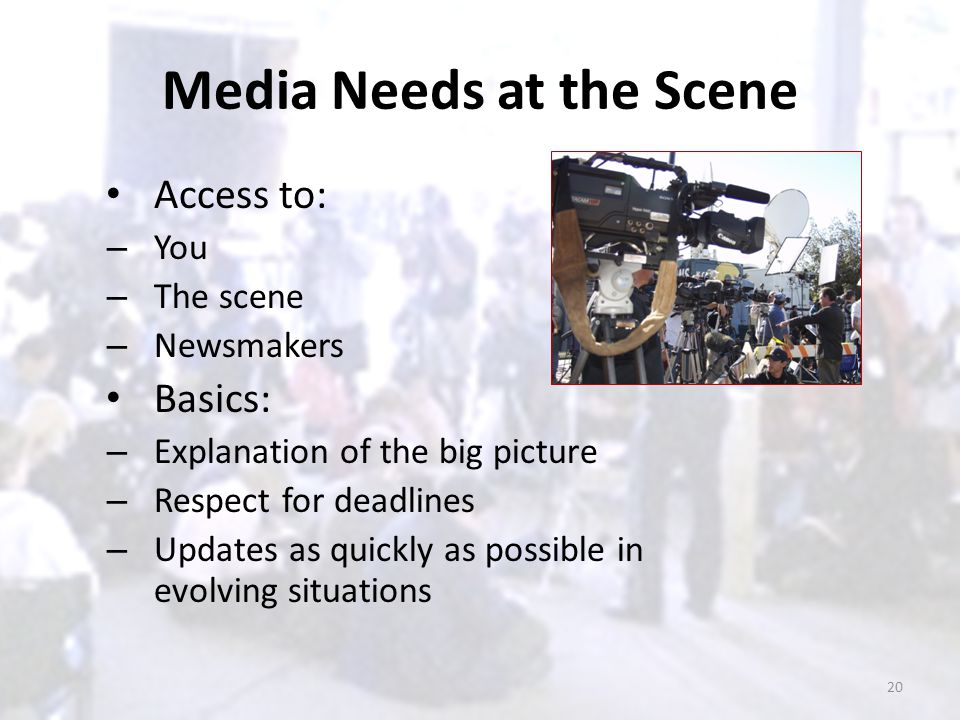 Media Needs at the Scene Access to: – You – The scene – Newsmakers Basics: – Explanation of the big picture – Respect for deadlines – Updates as quick