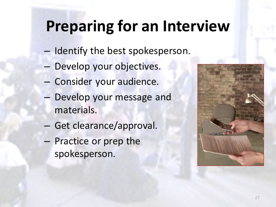 Preparing for an Interview – Identify the best spokesperson. – Develop your objectives. – Consider your audience. – Develop your message and materials