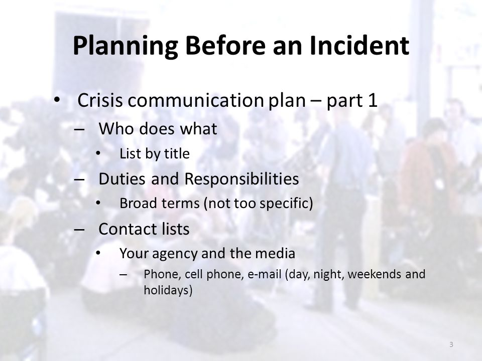 Planning Before an Incident Crisis communication plan – part 1 – Who does what List by title – Duties and Responsibilities Broad terms (not too specif