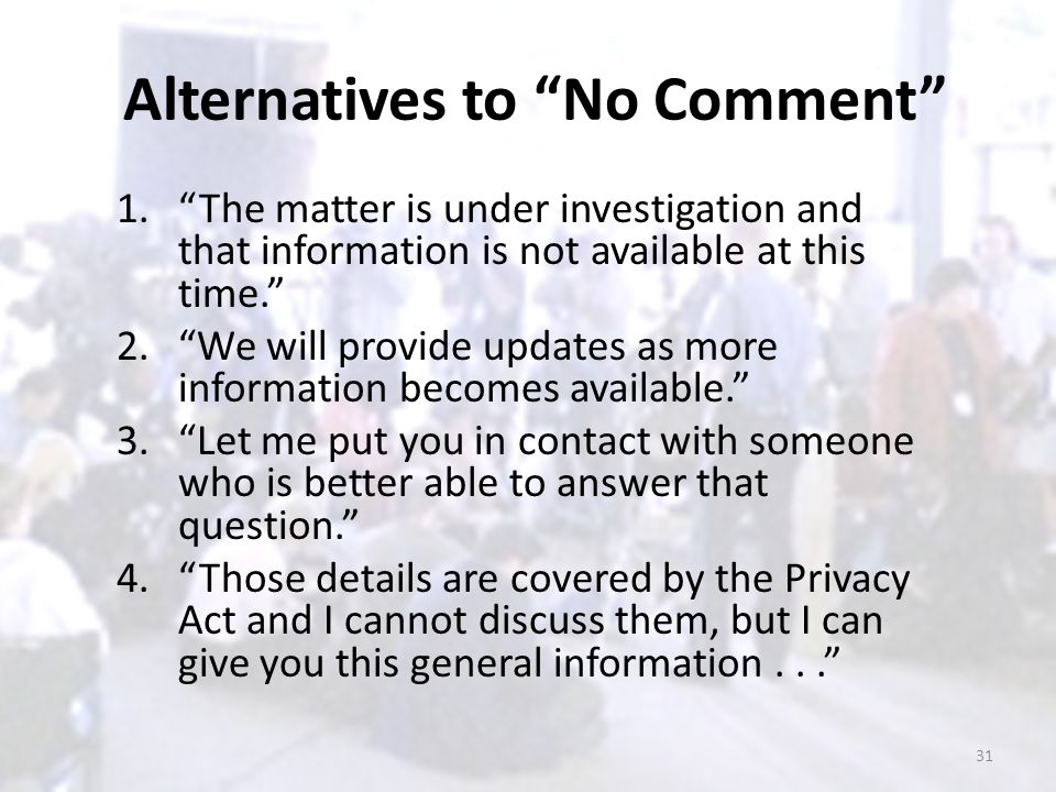 "Alternatives to ""No Comment"" 1.""The matter is under investigation and that information is not available at this time."" 2.""We will provide updates as m"