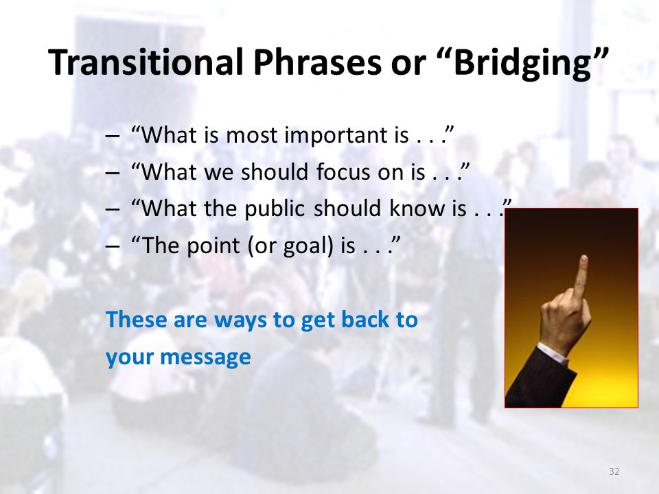 "Transitional Phrases or ""Bridging"" – ""What is most important is..."" – ""What we should focus on is..."" – ""What the public should know is..."" – ""The poi"