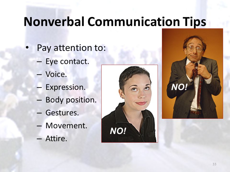 Nonverbal Communication Tips Pay attention to: – Eye contact. – Voice. – Expression. – Body position. – Gestures. – Movement. – Attire. NO! 33