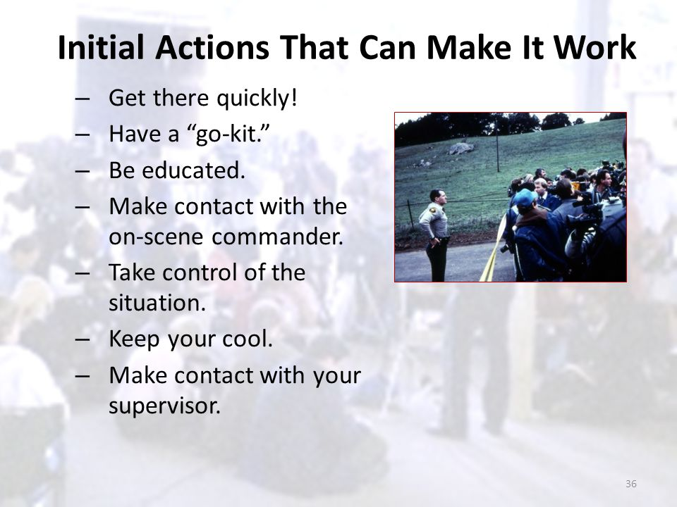 "Initial Actions That Can Make It Work – Get there quickly! – Have a ""go-kit."" – Be educated. – Make contact with the on-scene commander. – Take contro"