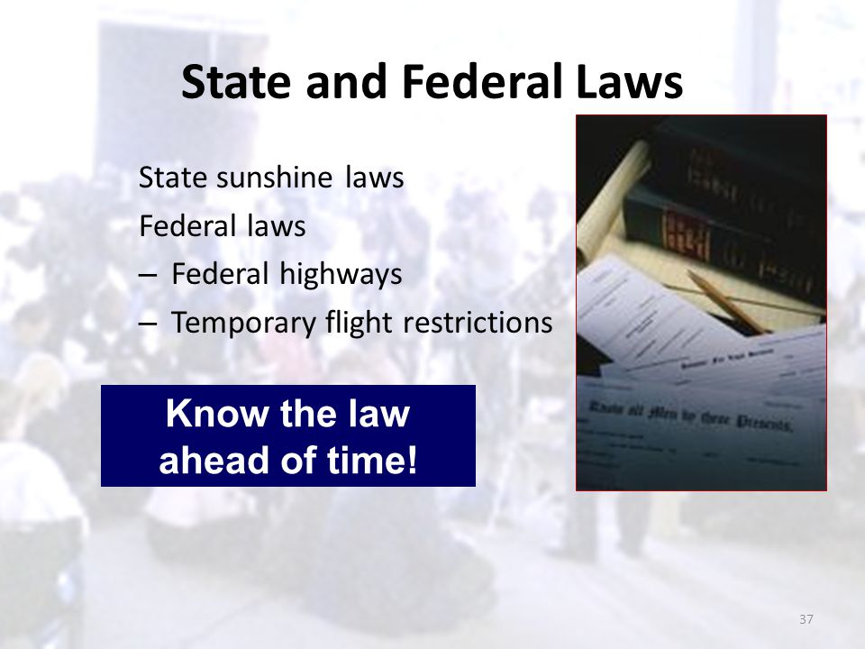 State and Federal Laws State sunshine laws Federal laws – Federal highways – Temporary flight restrictions Know the law ahead of time! 37
