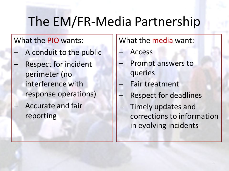 The EM/FR-Media Partnership What the PIO wants: – A conduit to the public – Respect for incident perimeter (no interference with response operations)
