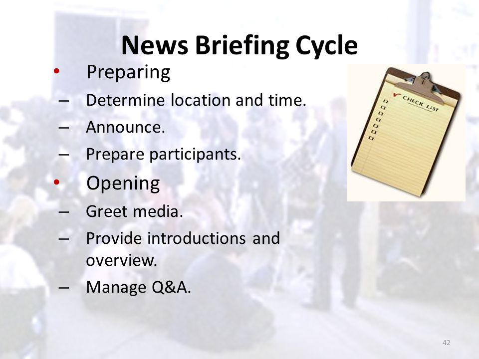News Briefing Cycle Preparing – Determine location and time. – Announce. – Prepare participants. Opening – Greet media. – Provide introductions and ov