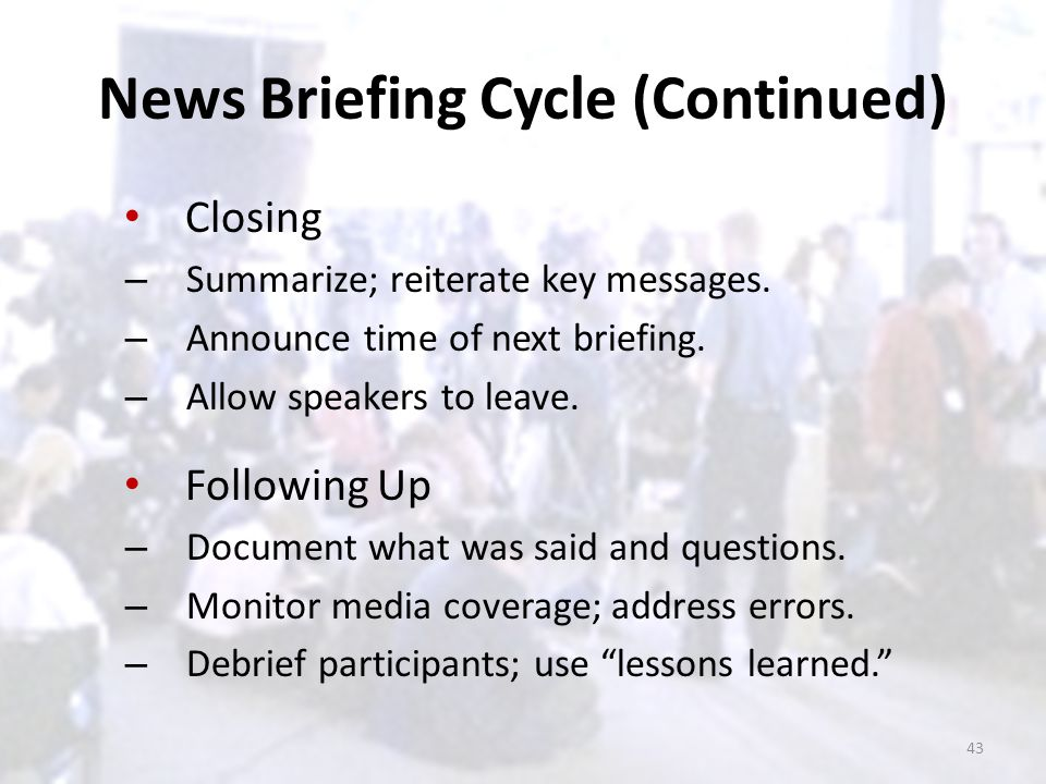 News Briefing Cycle (Continued) Closing – Summarize; reiterate key messages. – Announce time of next briefing. – Allow speakers to leave. Following Up
