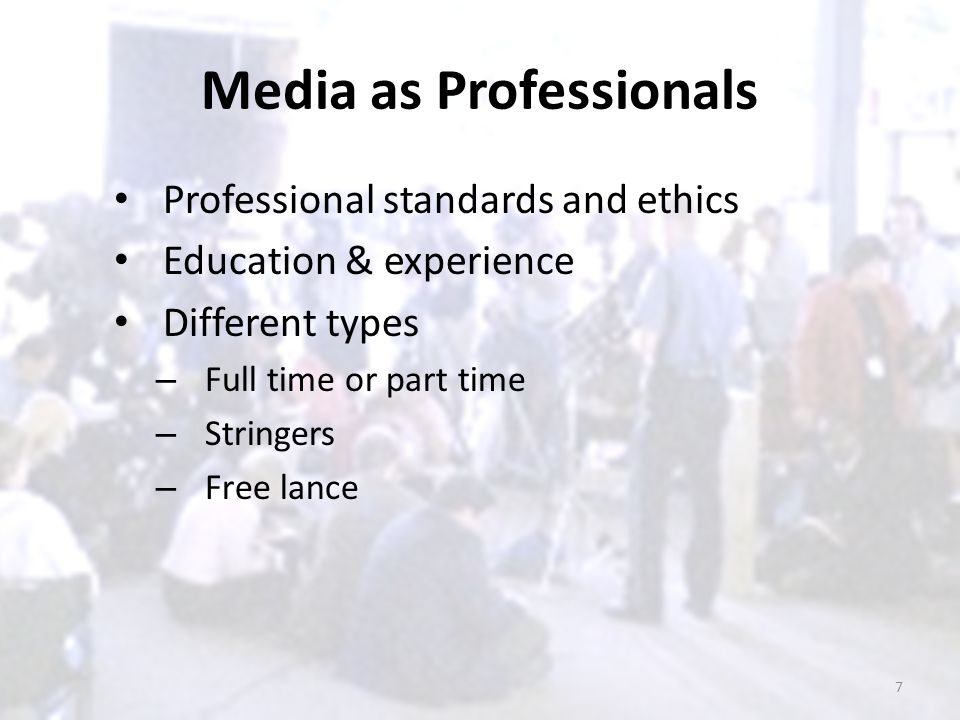 Media as Professionals Professional standards and ethics Education & experience Different types – Full time or part time – Stringers – Free lance 7