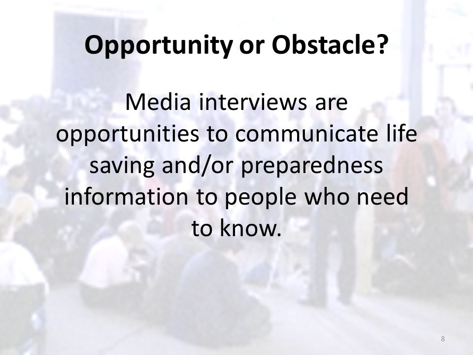 Opportunity or Obstacle? Media interviews are opportunities to communicate life saving and/or preparedness information to people who need to know. 8
