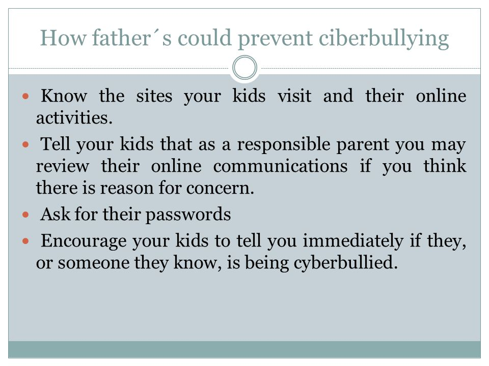 How father´s could prevent ciberbullying Know the sites your kids visit and their online activities.