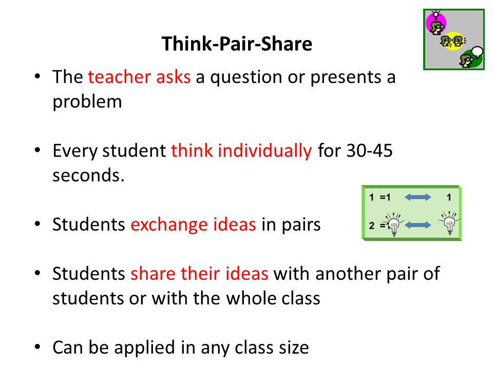Think-Pair-Share The teacher asks a question or presents a problem Every student think individually for 30-45 seconds. Students exchange ideas in pair