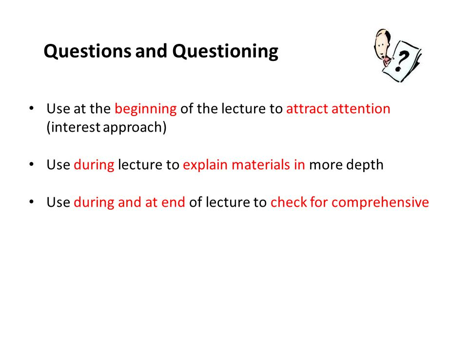 Questions and Questioning Use at the beginning of the lecture to attract attention (interest approach) Use during lecture to explain materials in more