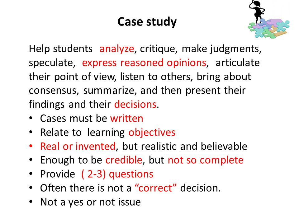 Case study Help students analyze, critique, make judgments, speculate, express reasoned opinions, articulate their point of view, listen to others, br