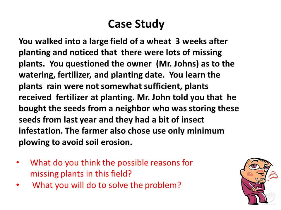 You walked into a large field of a wheat 3 weeks after planting and noticed that there were lots of missing plants. You questioned the owner (Mr. John