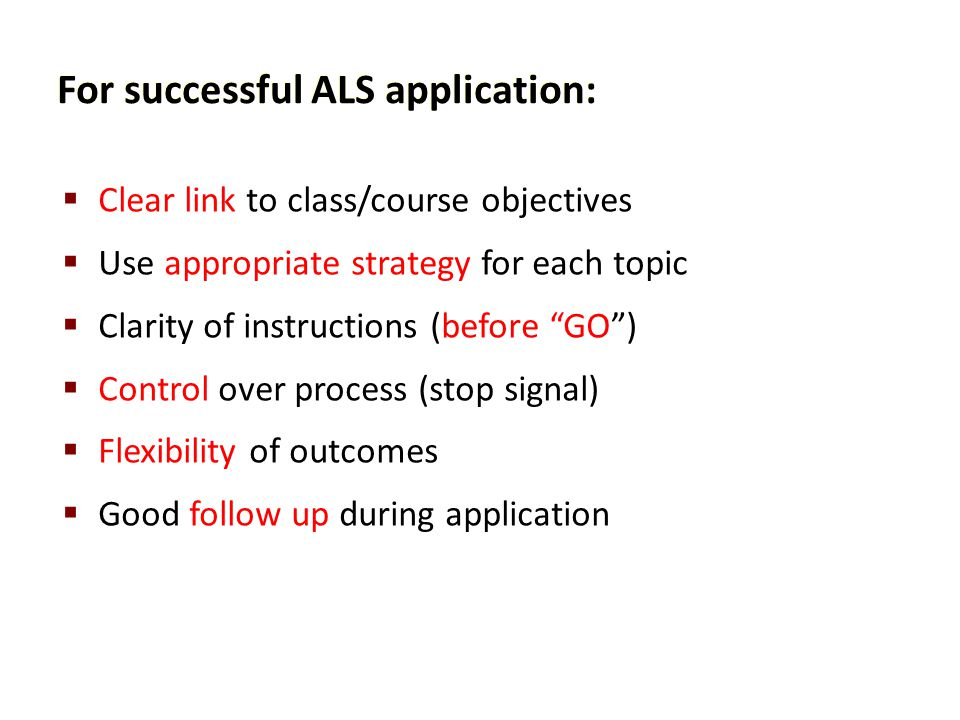 """For successful ALS application:  Clear link to class/course objectives  Use appropriate strategy for each topic  Clarity of instructions (before """"G"""
