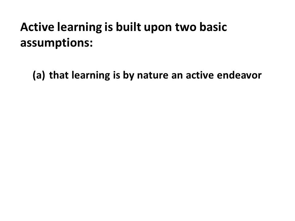 (a)that learning is by nature an active endeavor Active learning is built upon two basic assumptions: