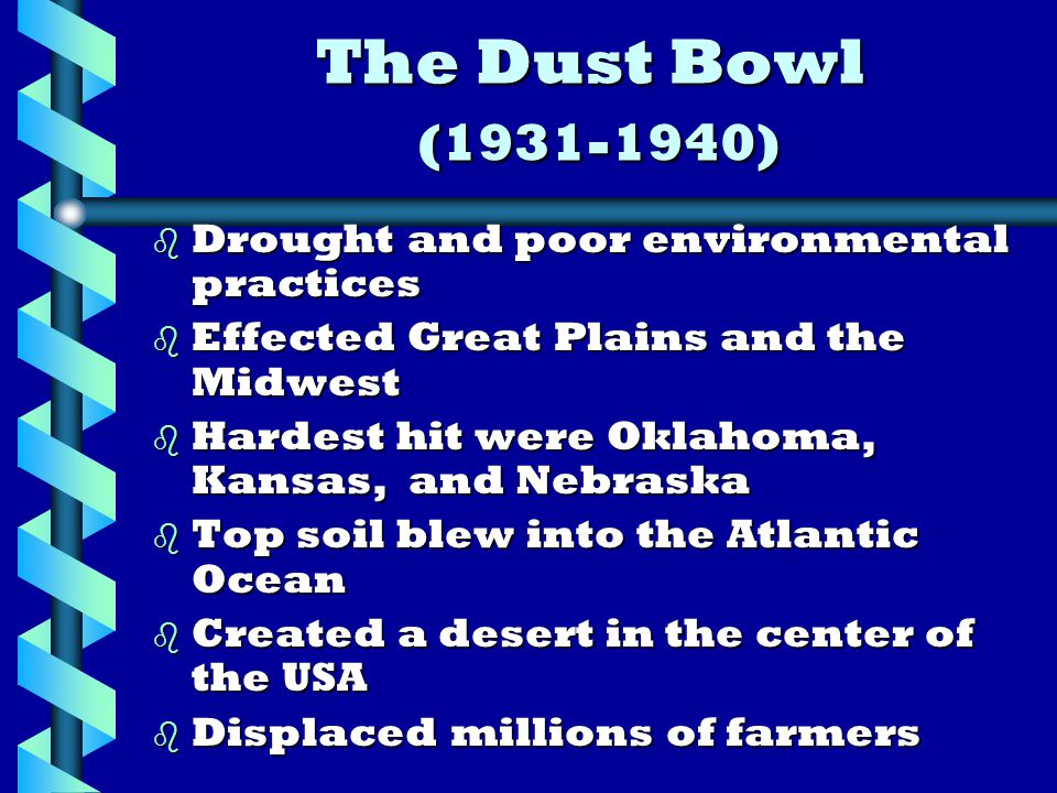 The Dust Bowl (1931-1940) b Drought and poor environmental practices b Effected Great Plains and the Midwest b Hardest hit were Oklahoma, Kansas, and Nebraska b Top soil blew into the Atlantic Ocean b Created a desert in the center of the USA b Displaced millions of farmers
