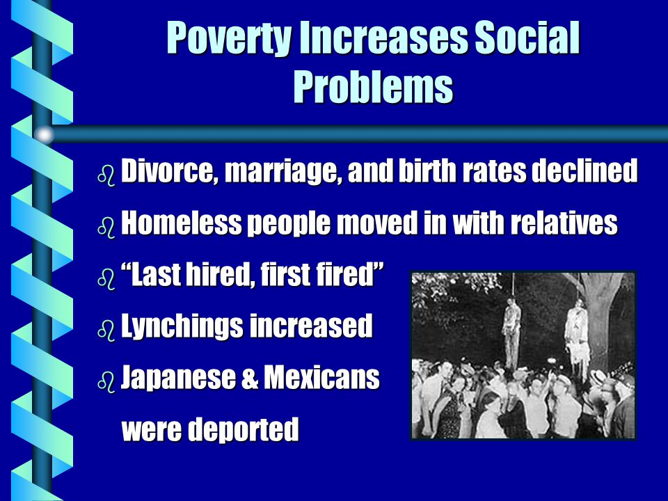 Poverty Increases Social Problems b Divorce, marriage, and birth rates declined b Homeless people moved in with relatives b Last hired, first fired b Lynchings increased b Japanese & Mexicans were deported were deported