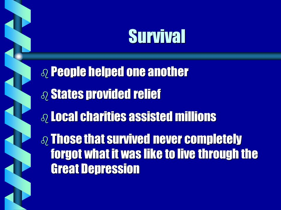 Survival b People b People helped one another b States b States provided relief b Local b Local charities assisted millions b Those b Those that survived never completely forgot what it was like to live through the Great Depression