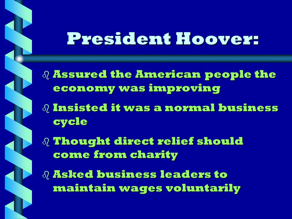 President Hoover: b Assured the American people the economy was improving b Insisted it was a normal business cycle b Thought direct relief should come from charity b Asked business leaders to maintain wages voluntarily