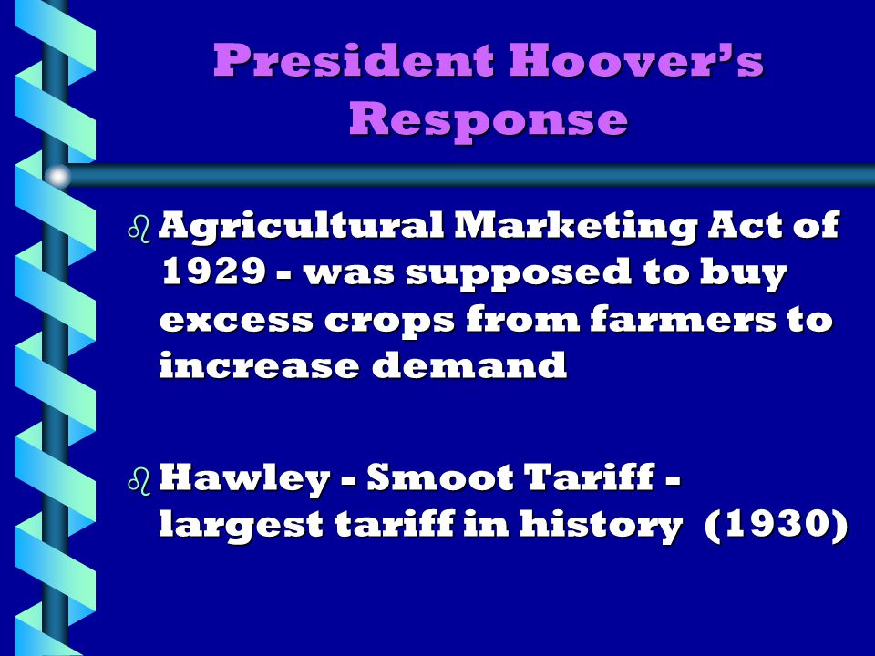 President Hoover's Response b Agricultural Marketing Act of 1929 - was supposed to buy excess crops from farmers to increase demand b Hawley - Smoot Tariff - largest tariff in history (1930)