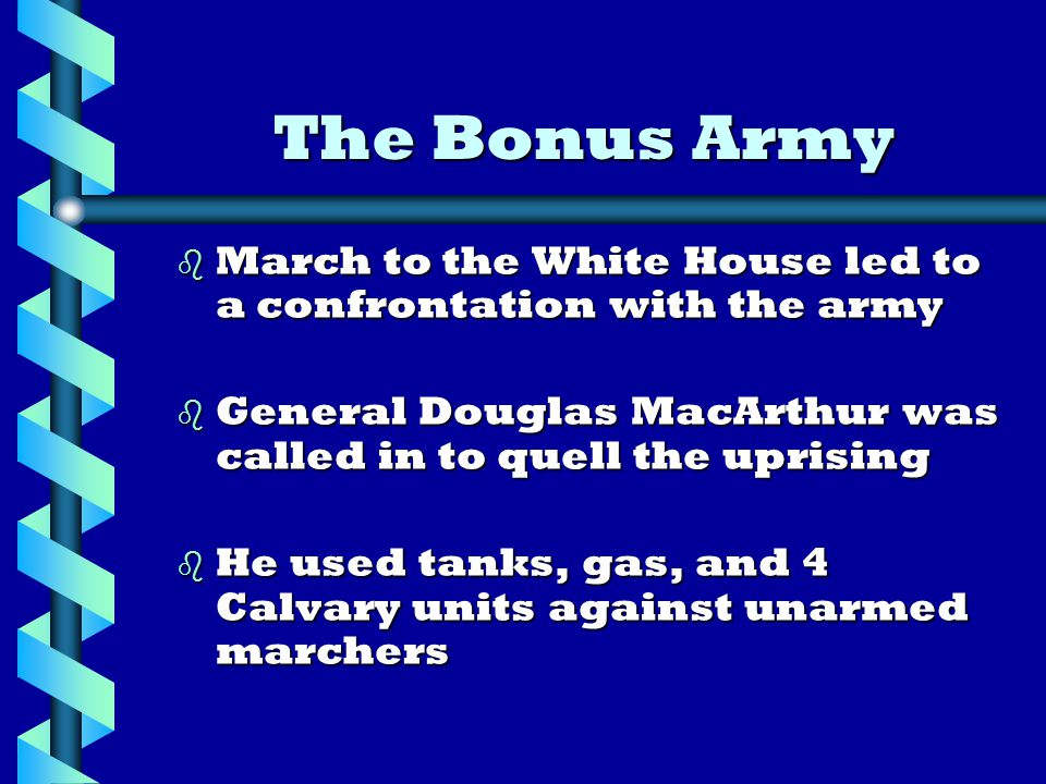b March to the White House led to a confrontation with the army b General Douglas MacArthur was called in to quell the uprising b He used tanks, gas, and 4 Calvary units against unarmed marchers The Bonus Army