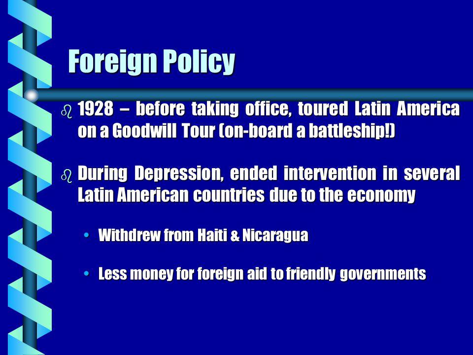 Foreign Policy b 1928 – before taking office, toured Latin America on a Goodwill Tour (on-board a battleship!) b During Depression, ended intervention in several Latin American countries due to the economy Withdrew from Haiti & NicaraguaWithdrew from Haiti & Nicaragua Less money for foreign aid to friendly governmentsLess money for foreign aid to friendly governments
