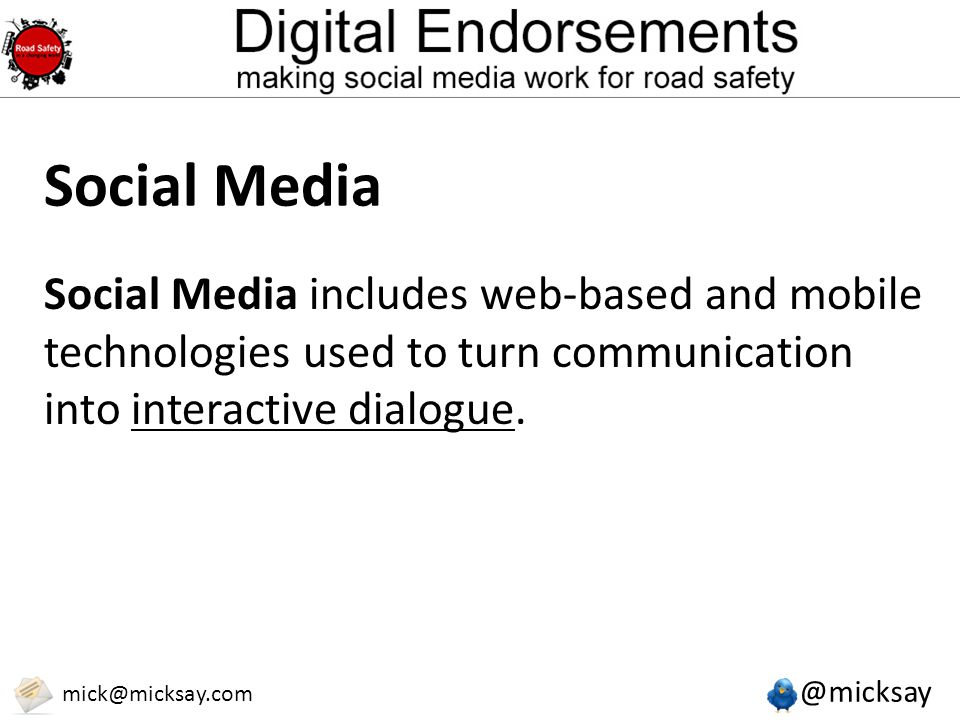 @micksay mick@micksay.com Social Media Social Media includes web-based and mobile technologies used to turn communication into interactive dialogue.