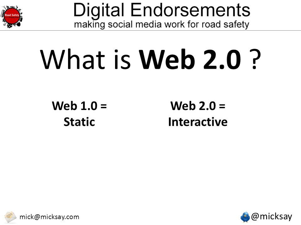 @micksay mick@micksay.com What is Web 2.0 Web 1.0 = Static Web 2.0 = Interactive