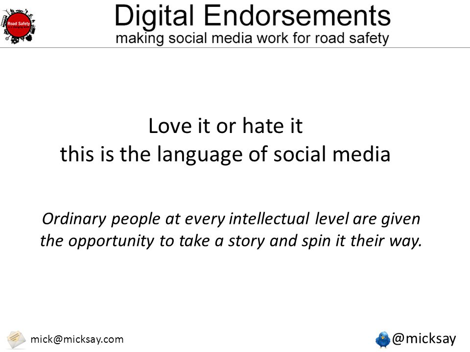 @micksay mick@micksay.com Love it or hate it this is the language of social media Ordinary people at every intellectual level are given the opportunit