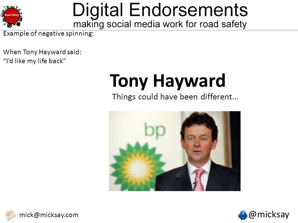 @micksay mick@micksay.com Tony Hayward Things could have been different… Example of negative spinning: When Tony Hayward said: I'd like my life back