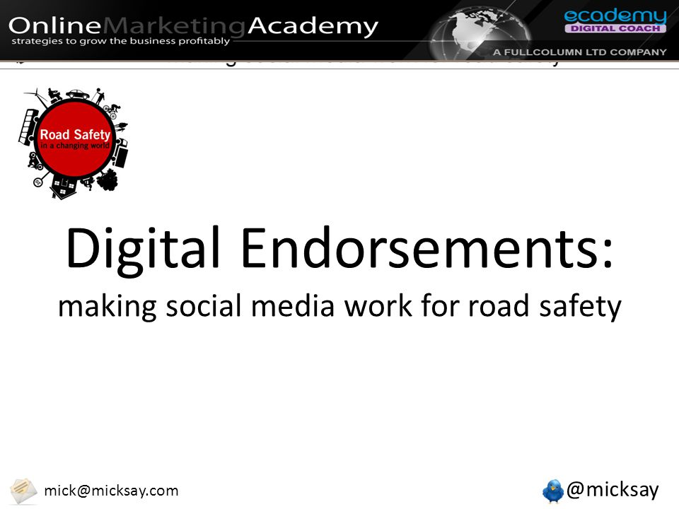 @micksay mick@micksay.com Digital Endorsements: making social media work for road safety
