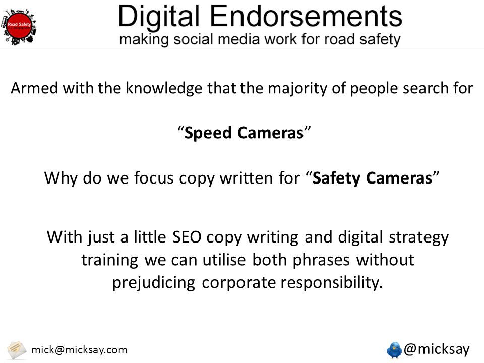 "@micksay mick@micksay.com Armed with the knowledge that the majority of people search for ""Speed Cameras"" Why do we focus copy written for ""Safety Cam"