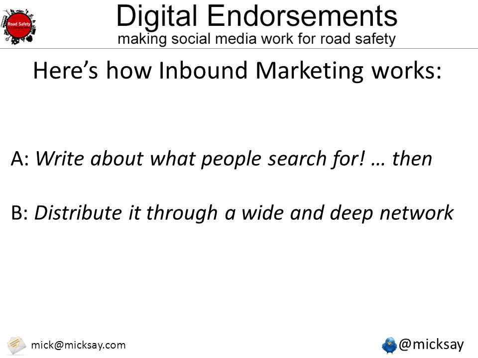 @micksay mick@micksay.com Here's how Inbound Marketing works: A: Write about what people search for! … then B: Distribute it through a wide and deep n