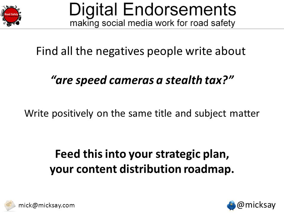 @micksay mick@micksay.com Find all the negatives people write about are speed cameras a stealth tax Write positively on the same title and subject matter Feed this into your strategic plan, your content distribution roadmap.