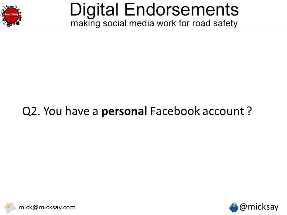 @micksay mick@micksay.com Q2. You have a personal Facebook account