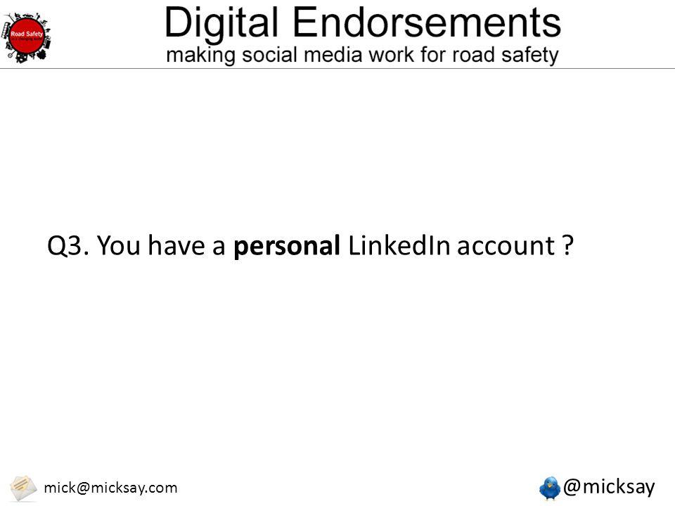 @micksay mick@micksay.com Q3. You have a personal LinkedIn account