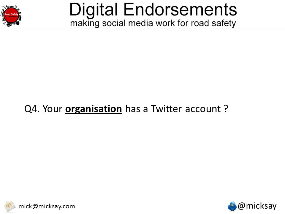 @micksay mick@micksay.com Q4. Your organisation has a Twitter account ?