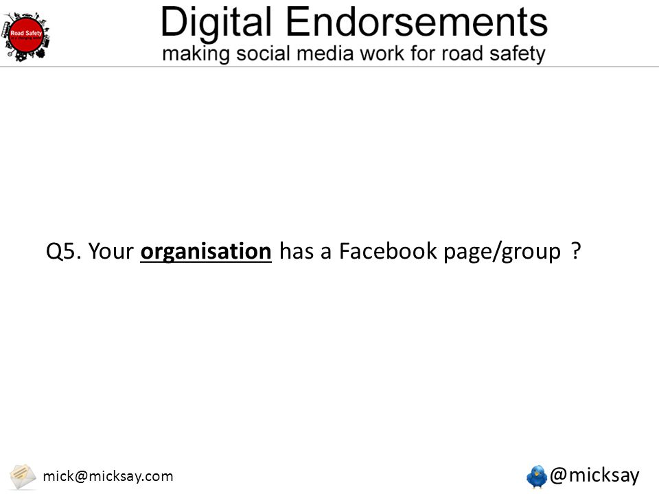 @micksay mick@micksay.com Q5. Your organisation has a Facebook page/group ?