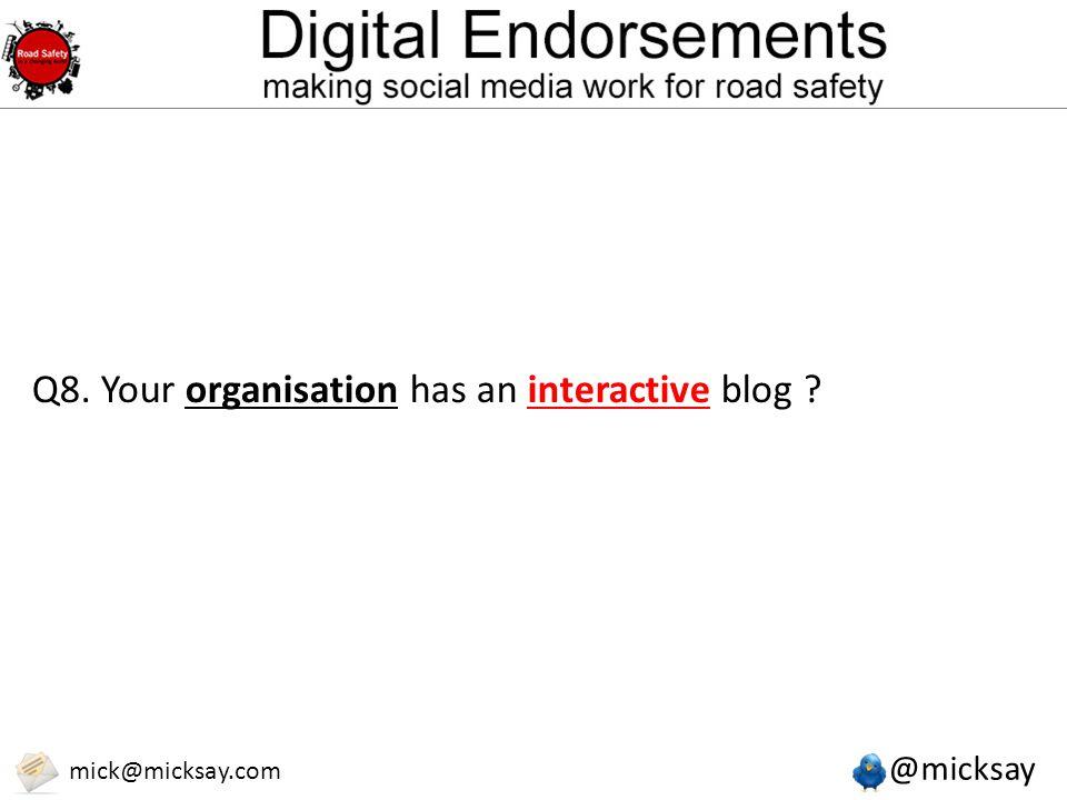 @micksay mick@micksay.com Q8. Your organisation has an interactive blog