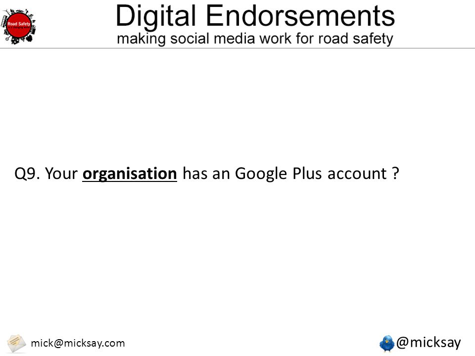 @micksay mick@micksay.com Q9. Your organisation has an Google Plus account ?