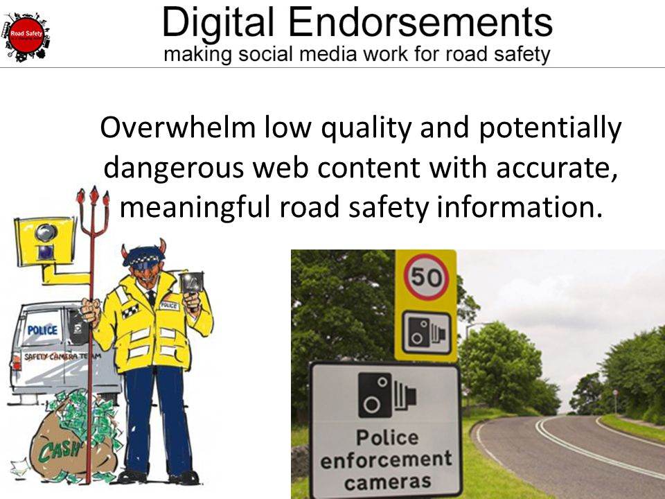 @micksay mick@micksay.com Overwhelm low quality and potentially dangerous web content with accurate, meaningful road safety information.
