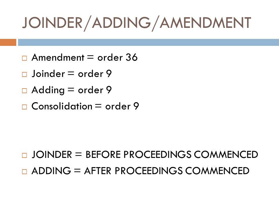 JOINDER/ADDING/AMENDMENT  Amendment = order 36  Joinder = order 9  Adding = order 9  Consolidation = order 9  JOINDER = BEFORE PROCEEDINGS COMMEN